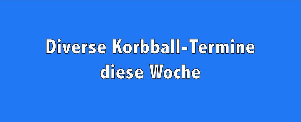 Korbball Damen: Es geht Schlag auf Schlag weiter mit diversen Terminen